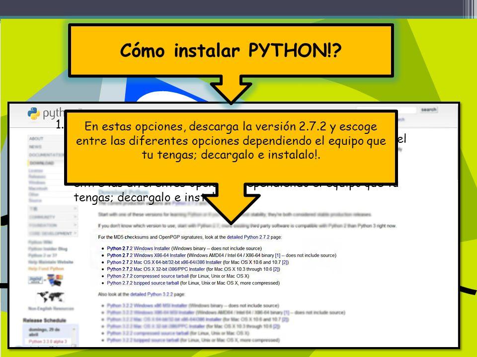 1.Es necesario que en tu computadora tengas instalado el programa de Phyton; si no lo tienes puedes descargarlo en el siguiente enlace: http://python.org/download/ en donde saldran varias opciones descarga la versión 2.7.2 y escoge entre las diferentes opciones dependiendo el equipo que tu tengas; decargalo e instalalo!.