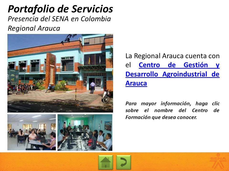 Presencia del SENA en Colombia Regional Arauca Portafolio de Servicios La Regional Arauca cuenta con el Centro de Gestión y Desarrollo Agroindustrial