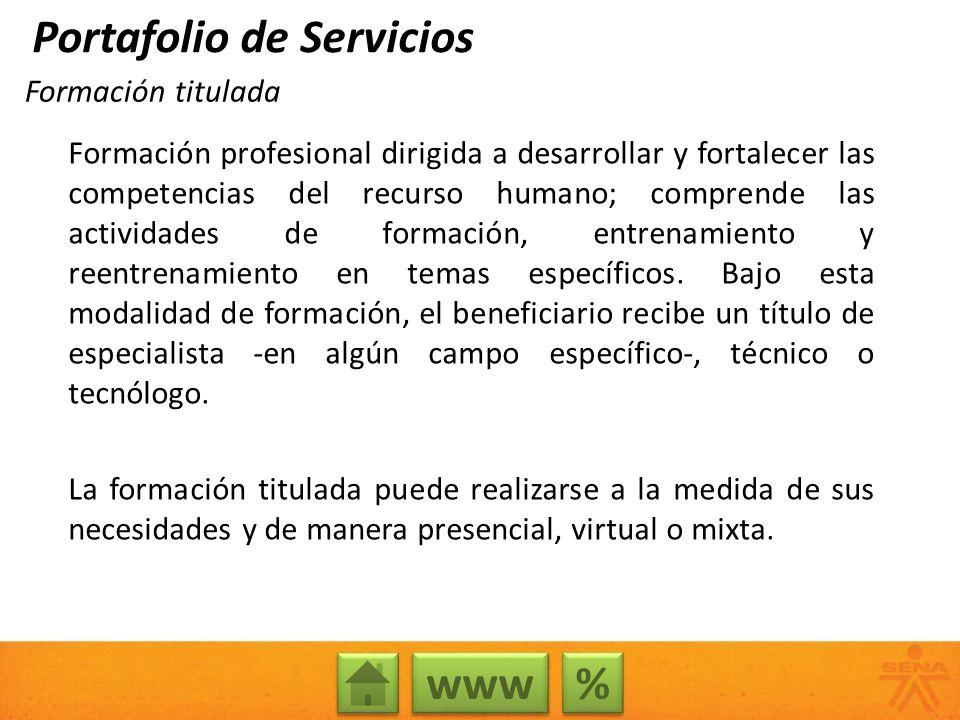 Formación titulada % % www Portafolio de Servicios Formación profesional dirigida a desarrollar y fortalecer las competencias del recurso humano; comp