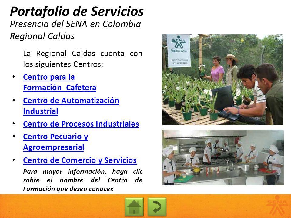 Presencia del SENA en Colombia Regional Caldas Portafolio de Servicios La Regional Caldas cuenta con los siguientes Centros: Centro para la Formación