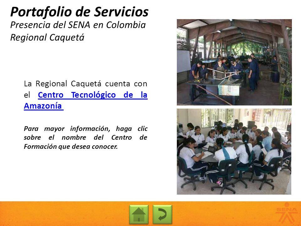 Presencia del SENA en Colombia Regional Caquetá Portafolio de Servicios La Regional Caquetá cuenta con el Centro Tecnológico de la AmazoníaCentro Tecn