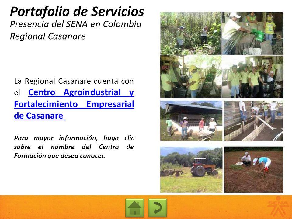 Presencia del SENA en Colombia Regional Casanare Portafolio de Servicios La Regional Casanare cuenta con el Centro Agroindustrial y Fortalecimiento Em