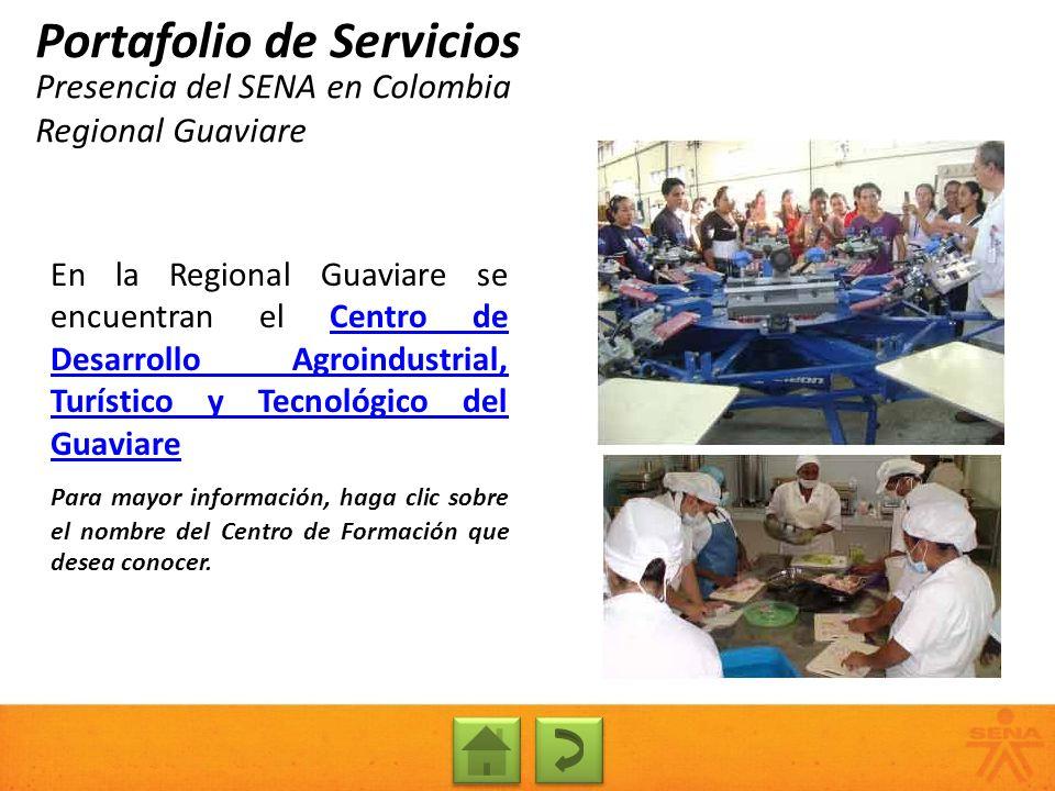 Presencia del SENA en Colombia Regional Guaviare Portafolio de Servicios En la Regional Guaviare se encuentran el Centro de Desarrollo Agroindustrial,