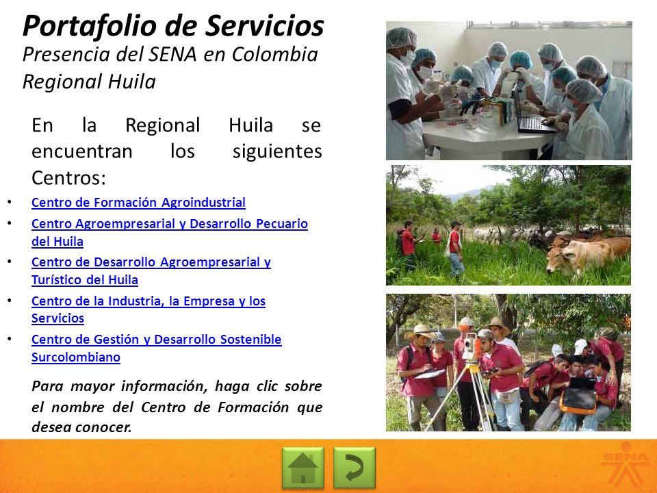 Presencia del SENA en Colombia Regional Huila Portafolio de Servicios En la Regional Huila se encuentran los siguientes Centros: Centro de Formación A