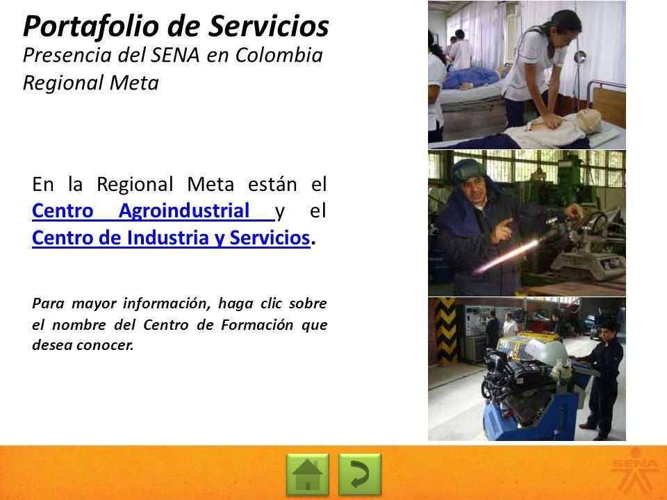 Presencia del SENA en Colombia Regional Meta Portafolio de Servicios En la Regional Meta están el Centro Agroindustrial y el Centro de Industria y Ser