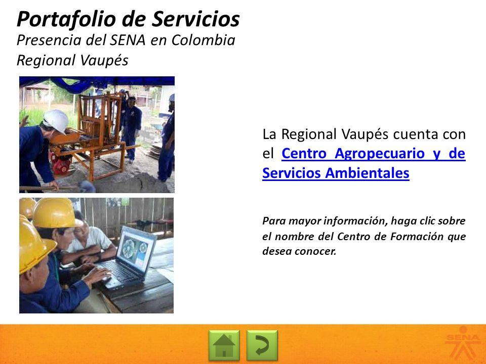 Presencia del SENA en Colombia Regional Vaupés Portafolio de Servicios La Regional Vaupés cuenta con el Centro Agropecuario y de Servicios Ambientales