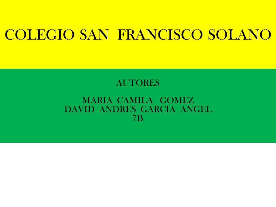 COLEGIO SAN FRANCISCO SOLANO AUTORES MARIA CAMILA GOMEZ DAVID ANDRES GARCIA ANGEL 7B