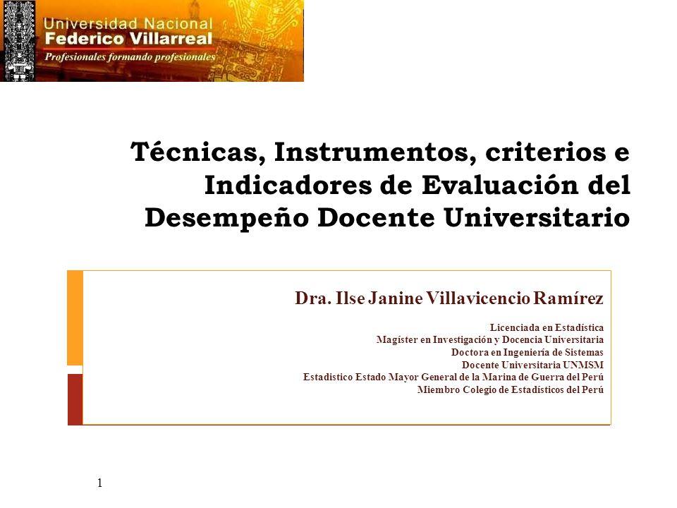 Técnicas, Instrumentos, criterios e Indicadores de Evaluación del Desempeño Docente Universitario Dra. Ilse Janine Villavicencio Ramírez Licenciada en