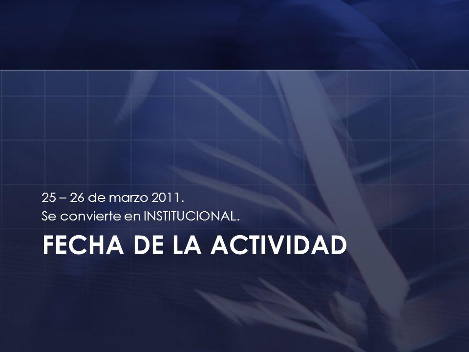 FECHA DE LA ACTIVIDAD 25 – 26 de marzo 2011. Se convierte en INSTITUCIONAL.