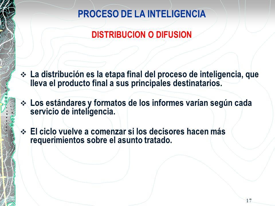 17 PROCESO DE LA INTELIGENCIA DISTRIBUCION O DIFUSION La distribución es la etapa final del proceso de inteligencia, que lleva el producto final a sus
