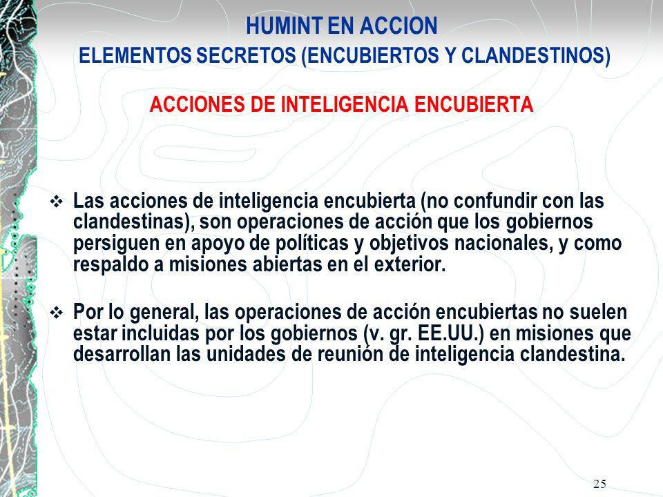 25 HUMINT EN ACCION ELEMENTOS SECRETOS (ENCUBIERTOS Y CLANDESTINOS) ACCIONES DE INTELIGENCIA ENCUBIERTA Las acciones de inteligencia encubierta (no co