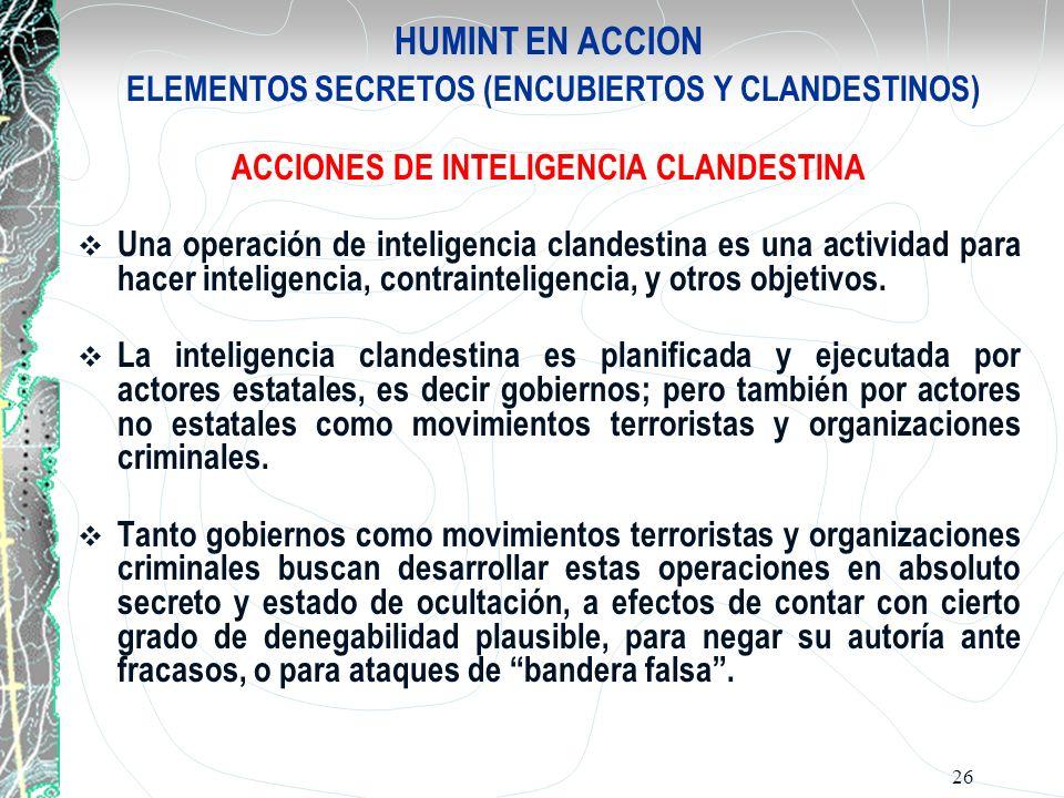 26 HUMINT EN ACCION ELEMENTOS SECRETOS (ENCUBIERTOS Y CLANDESTINOS) ACCIONES DE INTELIGENCIA CLANDESTINA Una operación de inteligencia clandestina es