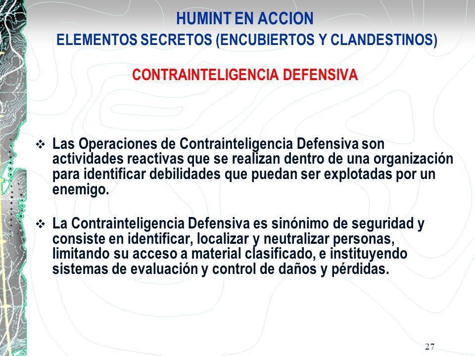 27 HUMINT EN ACCION ELEMENTOS SECRETOS (ENCUBIERTOS Y CLANDESTINOS) CONTRAINTELIGENCIA DEFENSIVA Las Operaciones de Contrainteligencia Defensiva son a