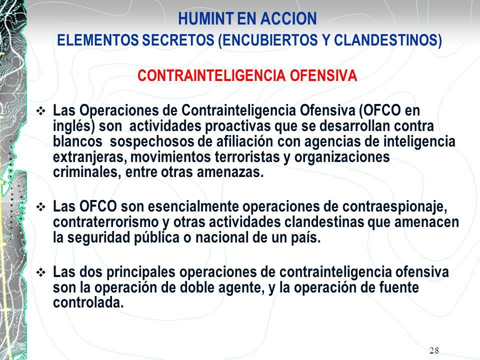 28 HUMINT EN ACCION ELEMENTOS SECRETOS (ENCUBIERTOS Y CLANDESTINOS) CONTRAINTELIGENCIA OFENSIVA Las Operaciones de Contrainteligencia Ofensiva (OFCO e