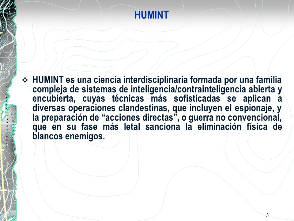 3 HUMINT HUMINT es una ciencia interdisciplinaria formada por una familia compleja de sistemas de inteligencia/contrainteligencia abierta y encubierta