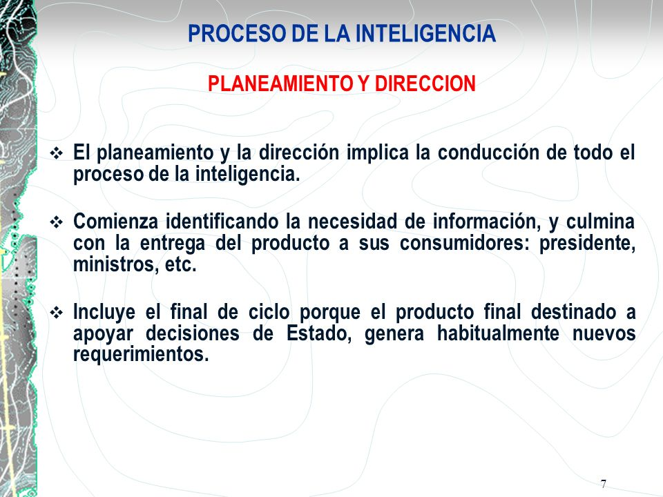 7 PROCESO DE LA INTELIGENCIA PLANEAMIENTO Y DIRECCION El planeamiento y la dirección implica la conducción de todo el proceso de la inteligencia. Comi