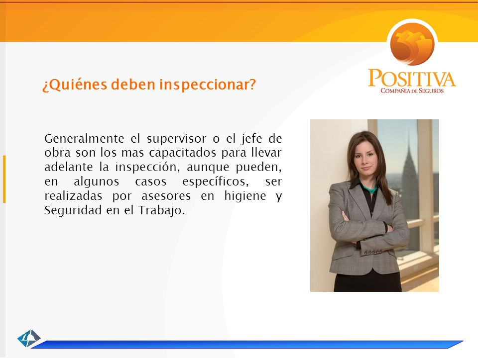 Generalmente el supervisor o el jefe de obra son los mas capacitados para llevar adelante la inspección, aunque pueden, en algunos casos específicos, ser realizadas por asesores en higiene y Seguridad en el Trabajo.