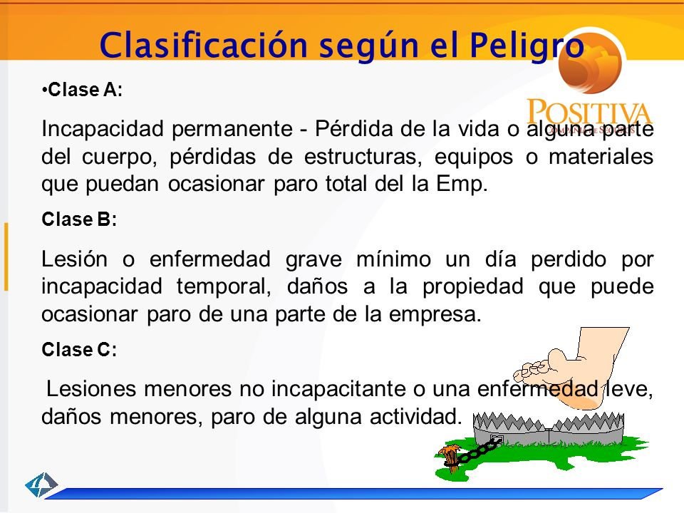 Clasificación según el Peligro Clase A: Incapacidad permanente - Pérdida de la vida o alguna parte del cuerpo, pérdidas de estructuras, equipos o materiales que puedan ocasionar paro total del la Emp.
