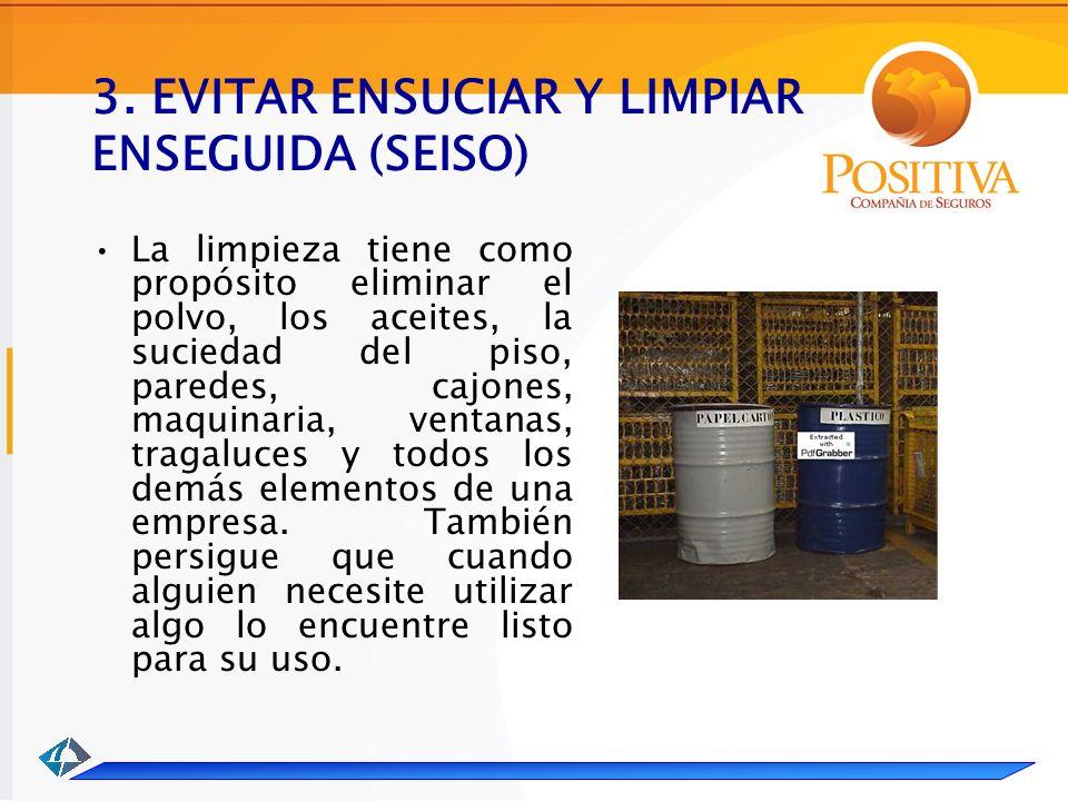 3. EVITAR ENSUCIAR Y LIMPIAR ENSEGUIDA (SEISO) La limpieza tiene como propósito eliminar el polvo, los aceites, la suciedad del piso, paredes, cajones