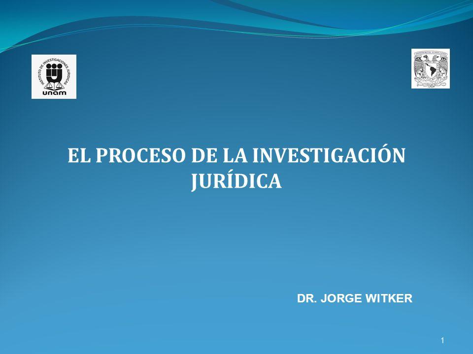 1 EL PROCESO DE LA INVESTIGACIÓN JURÍDICA DR. JORGE WITKER