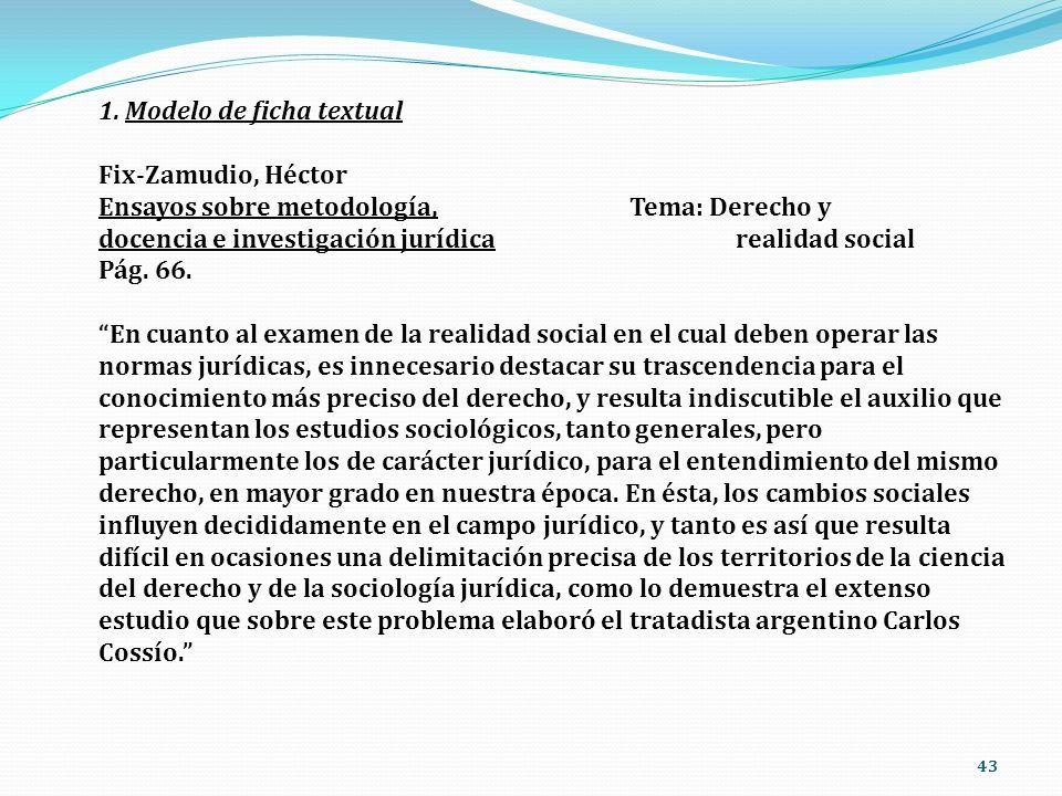 43 1. Modelo de ficha textual Fix-Zamudio, Héctor Ensayos sobre metodología, Tema: Derecho y docencia e investigación jurídicarealidad social Pág. 66.