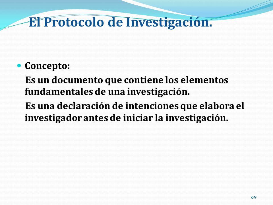 El Protocolo de Investigación. Concepto: Es un documento que contiene los elementos fundamentales de una investigación. Es una declaración de intencio