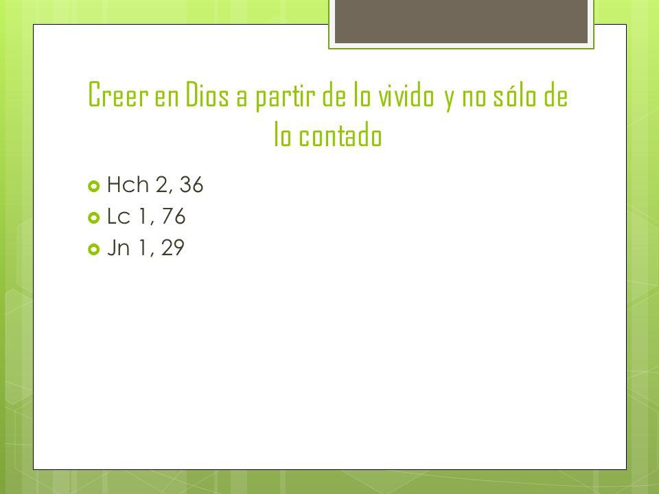 Creer en Dios a partir de lo vivido y no sólo de lo contado Hch 2, 36 Lc 1, 76 Jn 1, 29