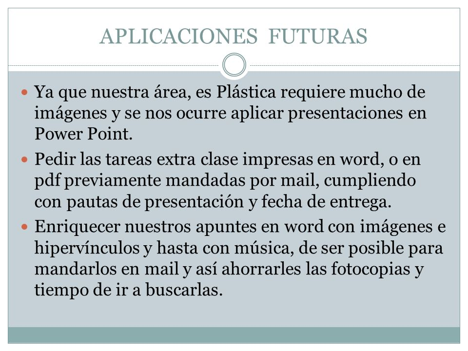 APLICACIONES FUTURAS Ya que nuestra área, es Plástica requiere mucho de imágenes y se nos ocurre aplicar presentaciones en Power Point. Pedir las tare