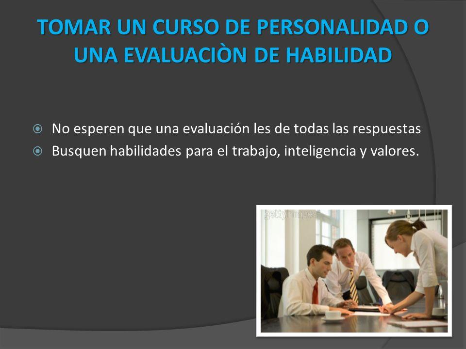 No esperen que una evaluación les de todas las respuestas Busquen habilidades para el trabajo, inteligencia y valores.