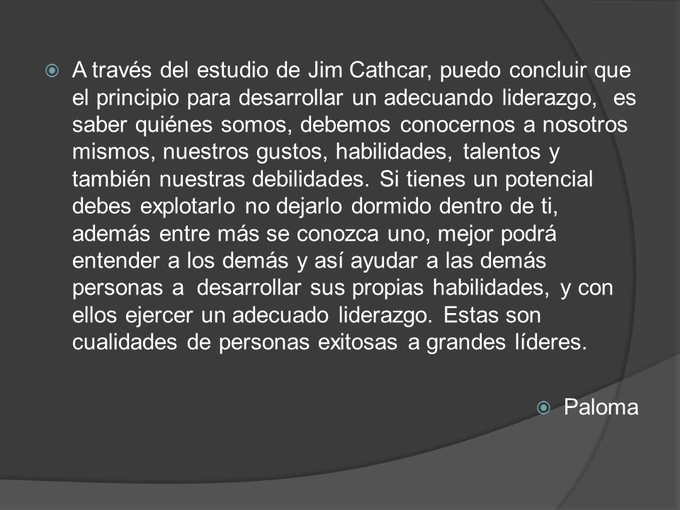 A través del estudio de Jim Cathcar, puedo concluir que el principio para desarrollar un adecuando liderazgo, es saber quiénes somos, debemos conocernos a nosotros mismos, nuestros gustos, habilidades, talentos y también nuestras debilidades.