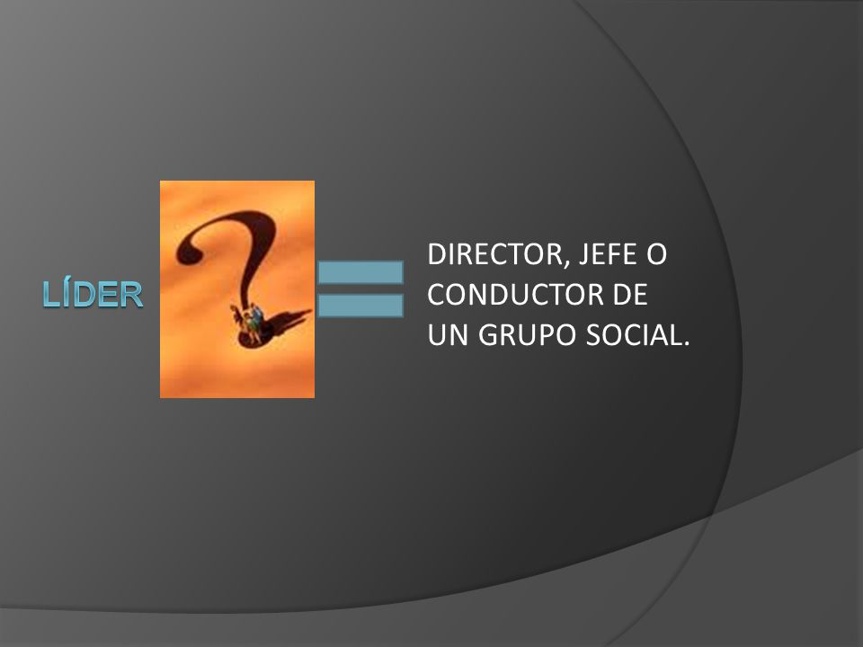 DIRECTOR, JEFE O CONDUCTOR DE UN GRUPO SOCIAL.
