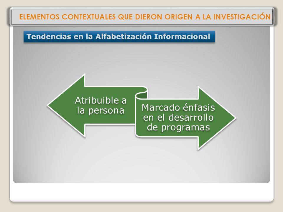 ELEMENTOS CONTEXTUALES QUE DIERON ORIGEN A LA INVESTIGACIÓN Tendencias en la Alfabetización Informacional Atribuible a la persona Marcado énfasis en el desarrollo de programas