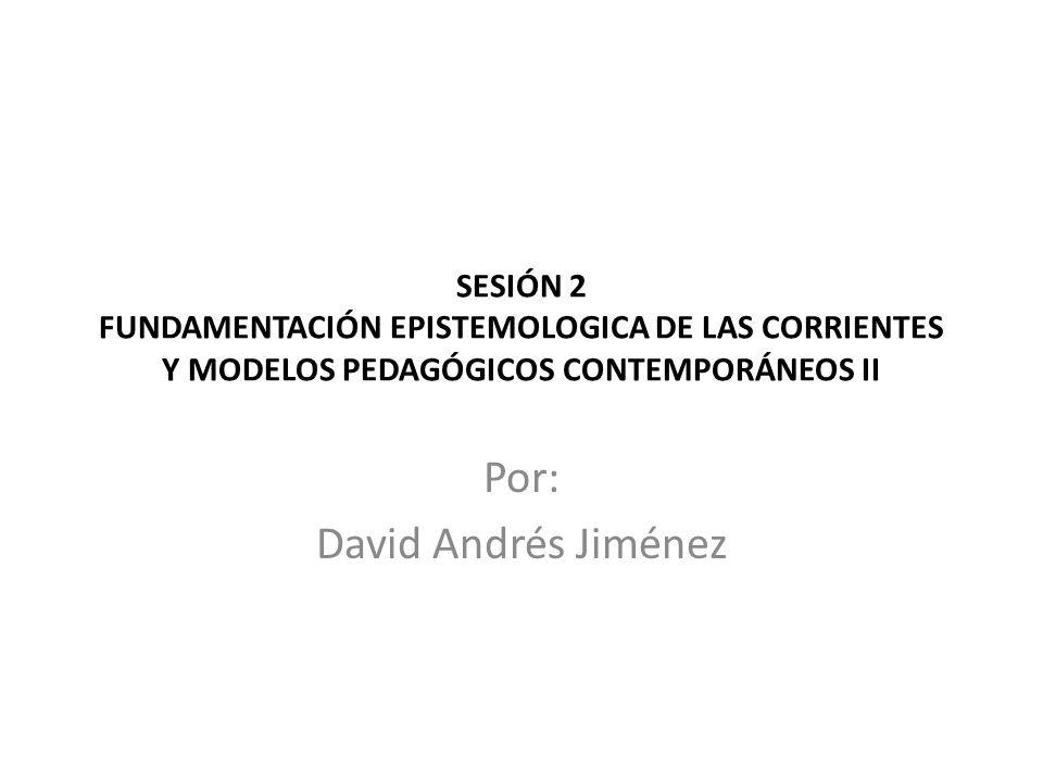 SESIÓN 2 FUNDAMENTACIÓN EPISTEMOLOGICA DE LAS CORRIENTES Y MODELOS PEDAGÓGICOS CONTEMPORÁNEOS II Por: David Andrés Jiménez