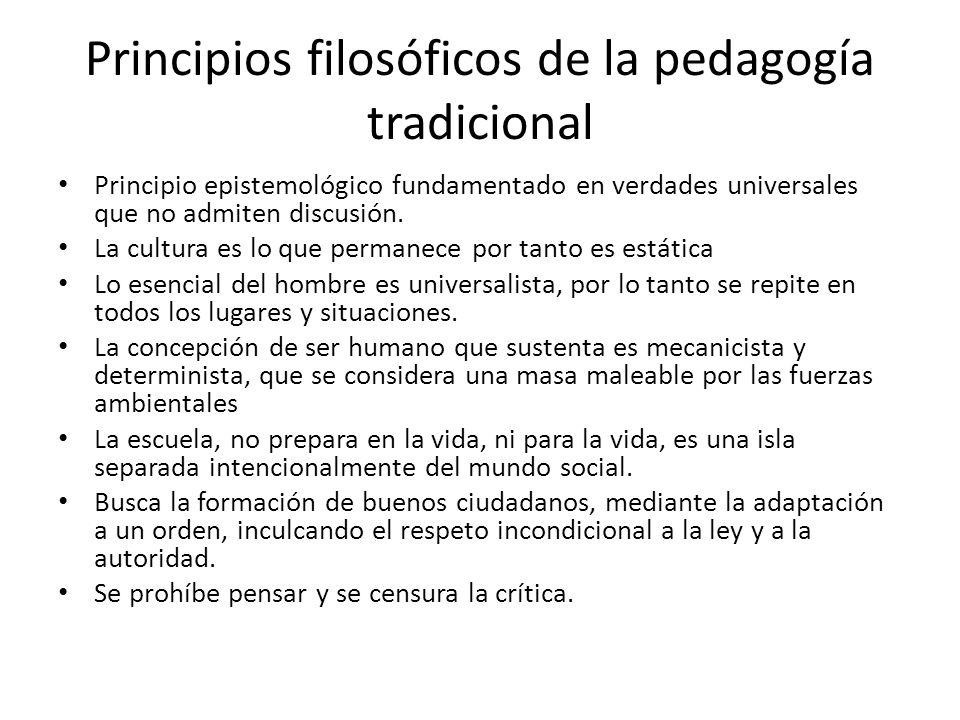 Principios filosóficos de la pedagogía tradicional Principio epistemológico fundamentado en verdades universales que no admiten discusión. La cultura
