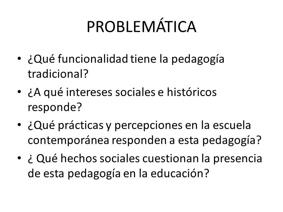 PROBLEMÁTICA ¿Qué funcionalidad tiene la pedagogía tradicional? ¿A qué intereses sociales e históricos responde? ¿Qué prácticas y percepciones en la e