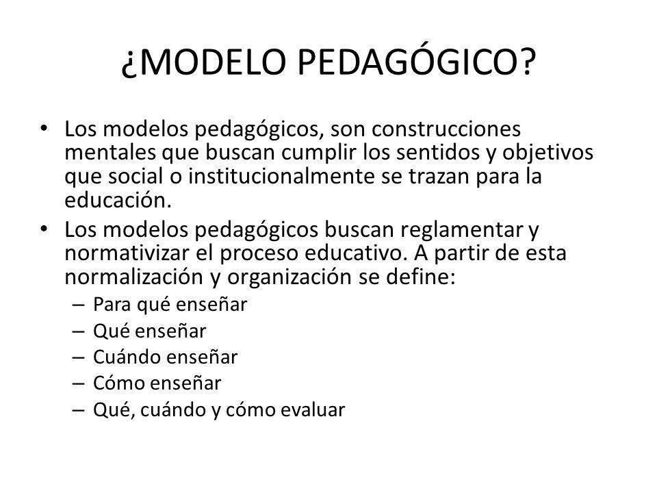 ¿MODELO PEDAGÓGICO? Los modelos pedagógicos, son construcciones mentales que buscan cumplir los sentidos y objetivos que social o institucionalmente s
