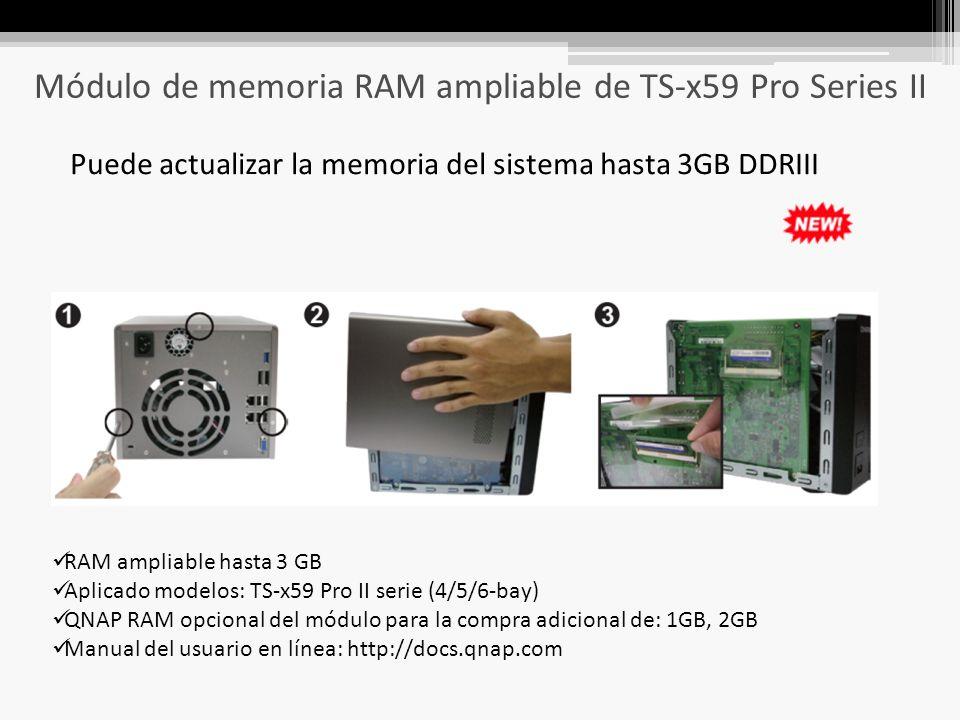 Módulo de memoria RAM ampliable de TS-x59 Pro Series II Puede actualizar la memoria del sistema hasta 3GB DDRIII RAM ampliable hasta 3 GB Aplicado modelos: TS-x59 Pro II serie (4/5/6-bay) QNAP RAM opcional del módulo para la compra adicional de: 1GB, 2GB Manual del usuario en línea: http://docs.qnap.com