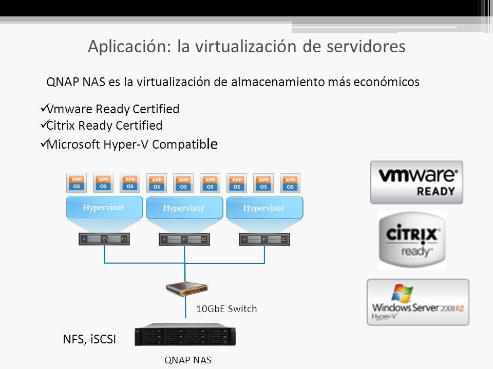 Aplicación: la virtualización de servidores Vmware Ready Certified Citrix Ready Certified Microsoft Hyper-V Compatib le Hypervisor QNAP NAS 10GbE Switch QNAP NAS es la virtualización de almacenamiento más económicos NFS, iSCSI