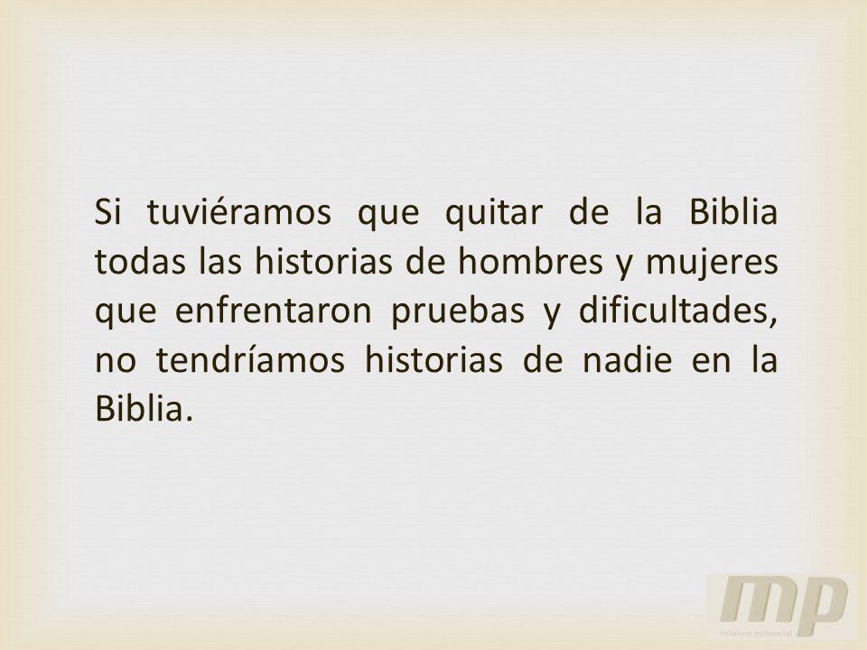 Si tuviéramos que quitar de la Biblia todas las historias de hombres y mujeres que enfrentaron pruebas y dificultades, no tendríamos historias de nadi
