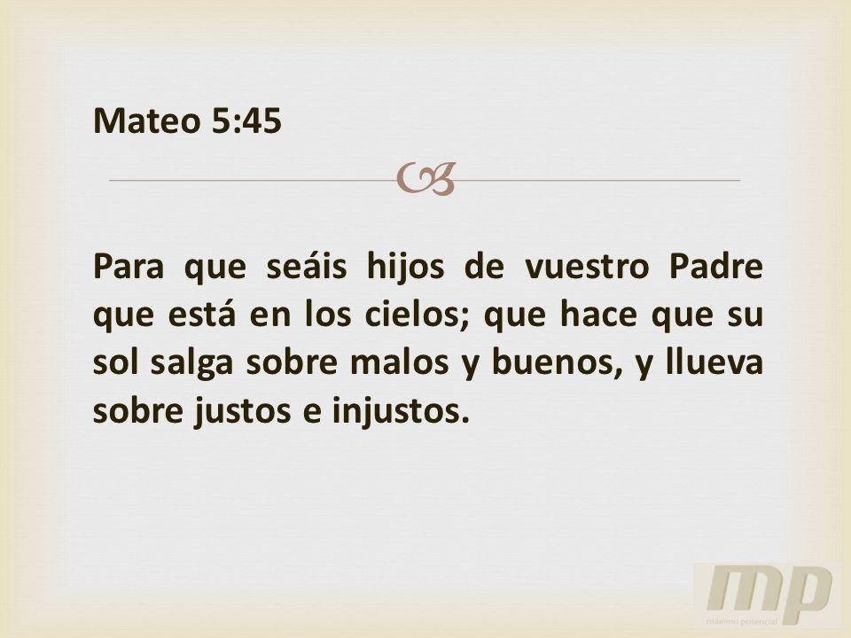 Mateo 5:45 Para que seáis hijos de vuestro Padre que está en los cielos; que hace que su sol salga sobre malos y buenos, y llueva sobre justos e injus
