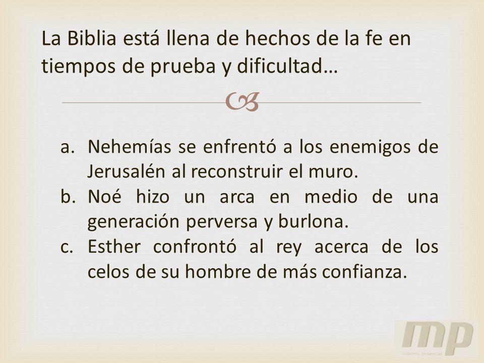 La Biblia está llena de hechos de la fe en tiempos de prueba y dificultad… a.Nehemías se enfrentó a los enemigos de Jerusalén al reconstruir el muro.