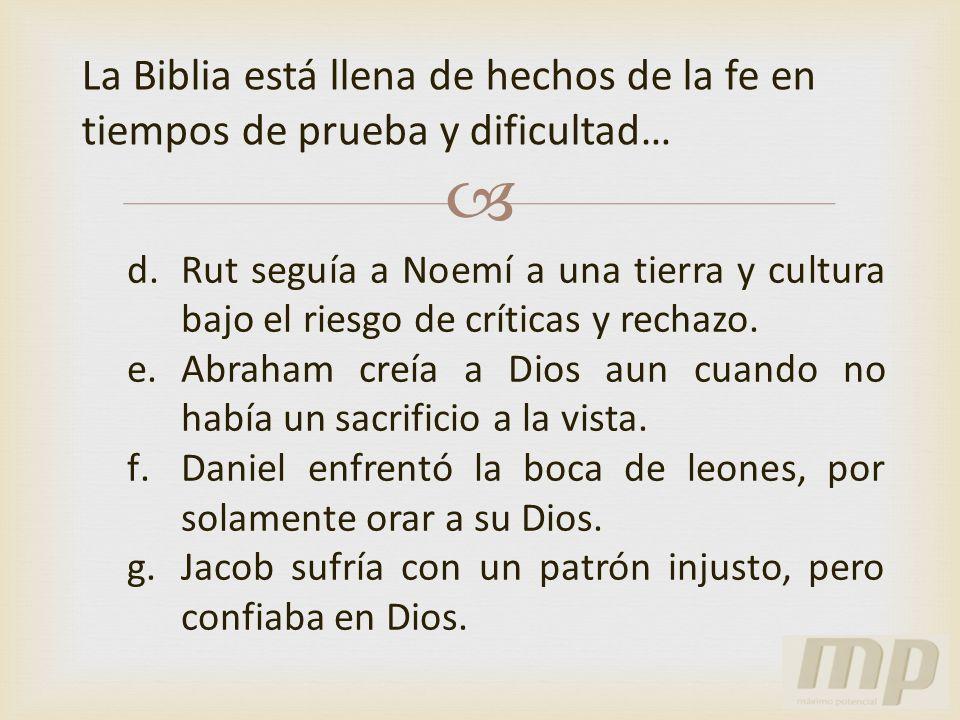 La Biblia está llena de hechos de la fe en tiempos de prueba y dificultad… d.Rut seguía a Noemí a una tierra y cultura bajo el riesgo de críticas y re