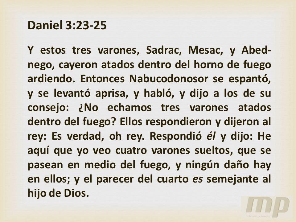 Daniel 3:23-25 Y estos tres varones, Sadrac, Mesac, y Abed- nego, cayeron atados dentro del horno de fuego ardiendo. Entonces Nabucodonosor se espantó