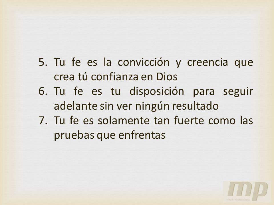 5.Tu fe es la convicción y creencia que crea tú confianza en Dios 6.Tu fe es tu disposición para seguir adelante sin ver ningún resultado 7.Tu fe es s