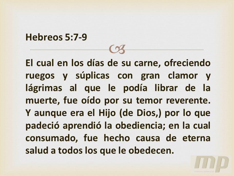 Hebreos 5:7-9 El cual en los días de su carne, ofreciendo ruegos y súplicas con gran clamor y lágrimas al que le podía librar de la muerte, fue oído p