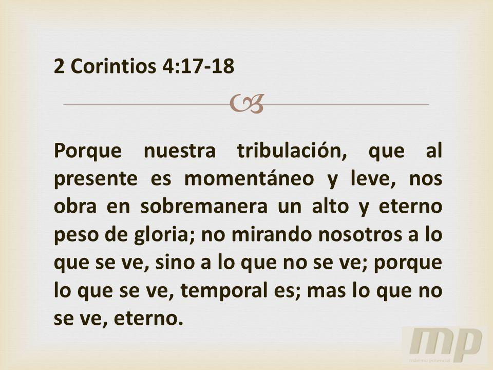2 Corintios 4:17-18 Porque nuestra tribulación, que al presente es momentáneo y leve, nos obra en sobremanera un alto y eterno peso de gloria; no mira