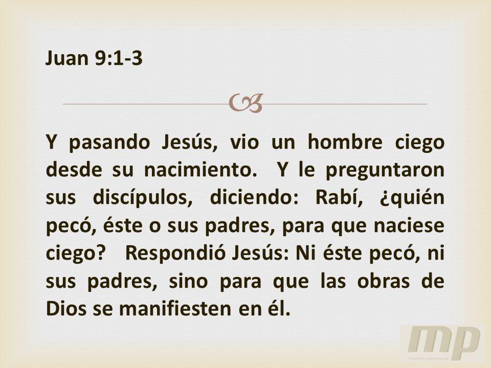 Juan 9:1-3 Y pasando Jesús, vio un hombre ciego desde su nacimiento. Y le preguntaron sus discípulos, diciendo: Rabí, ¿quién pecó, éste o sus padres,