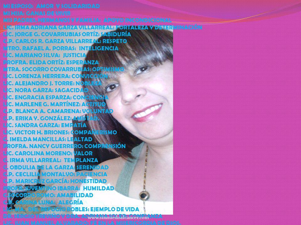 MI ESPOSO: AMOR Y SOLIDARIDAD MI HIJA: GANAS DE VIVIR MIS PADRES, HERMANOS Y FAMILIA: APOYO INCONDICIONAL LIC. IRMA ADRIANA GARZA VILLARREAL: FORTALEZ