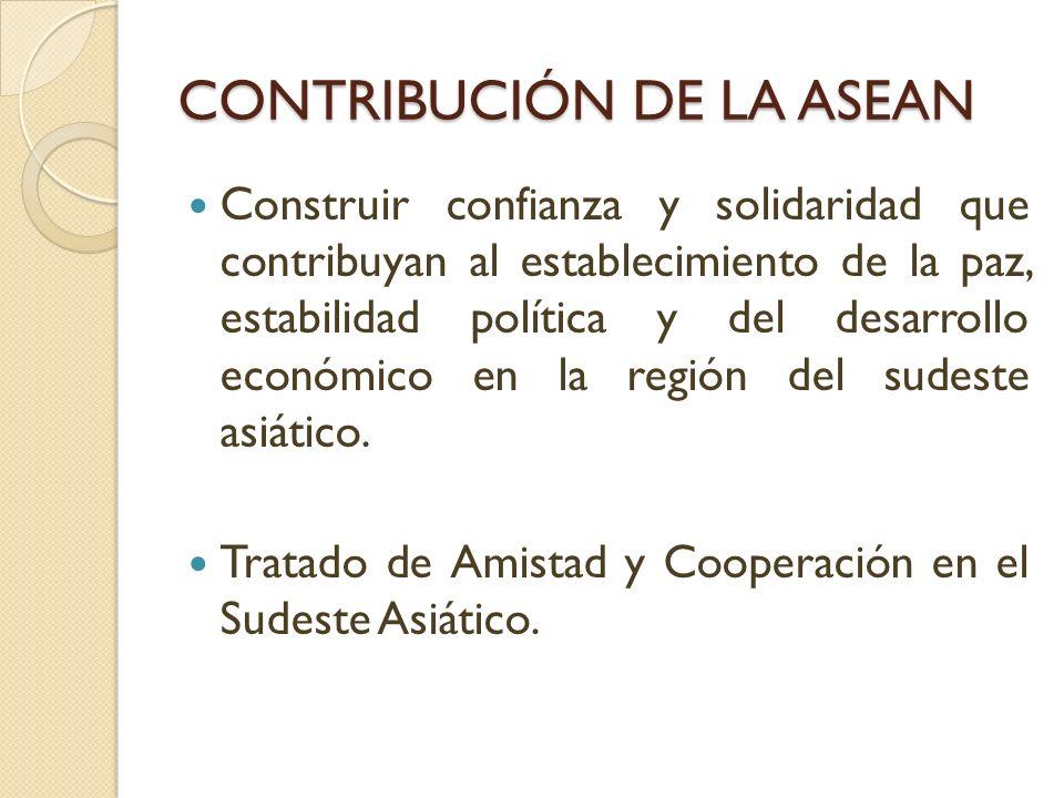 CONTRIBUCIÓN DE LA ASEAN Construir confianza y solidaridad que contribuyan al establecimiento de la paz, estabilidad política y del desarrollo económi