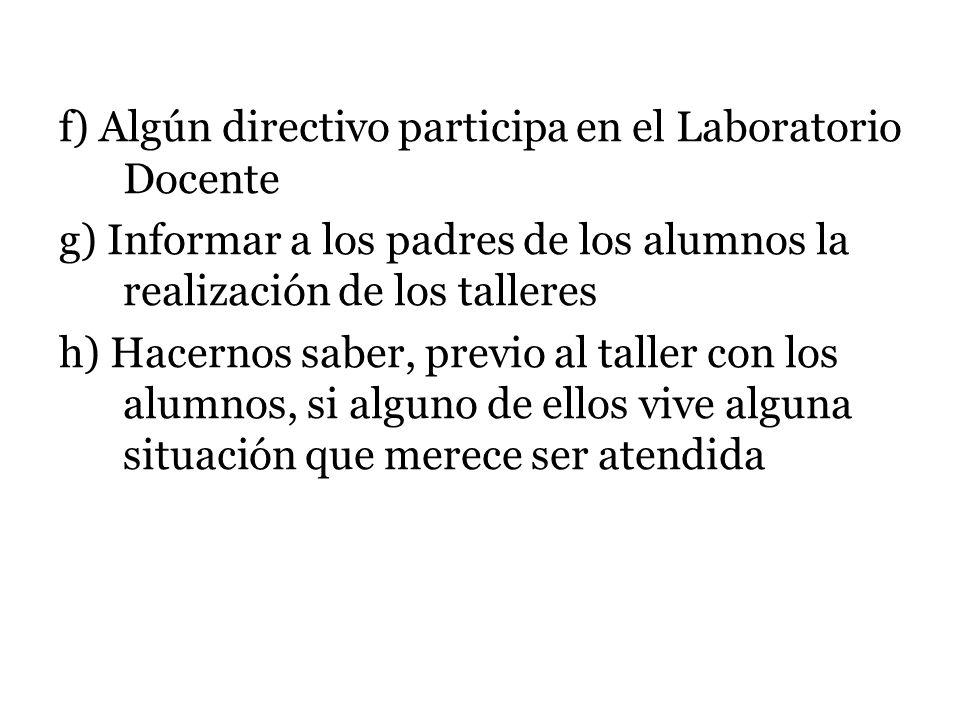 f) Algún directivo participa en el Laboratorio Docente g) Informar a los padres de los alumnos la realización de los talleres h) Hacernos saber, previ